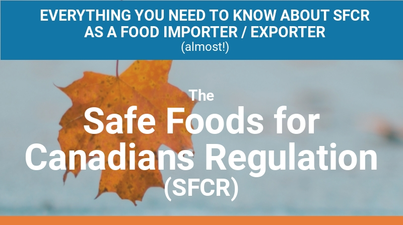 EVERYTHING YOU NEED TO KNOW AS A FOOD IMPORTER / EXPORTER (ALMOST) The Safe Foods for Canadians Regulation (SFCR) What is the Safe Foods for Canadians Regulation? Canada's food safety system is getting a 21st century upgrade. Safe Foods for Canadians Regulation (SFCR) is a science-based improvement that modernizes how we approach and regulate food safety.   SFCR gives Canadians a strong, world-class regulatory foundation that's focused on risk management through three pillars: licensing, traceability, and preventive controls.