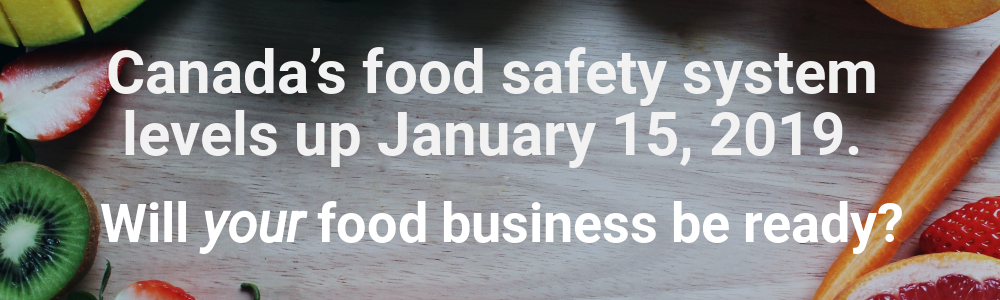 Canada's food safety system levels up January 15, 2019. Will your food business be ready?